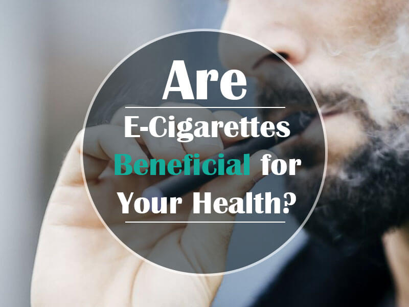 Are E-Cigarettes Beneficial for Your Health